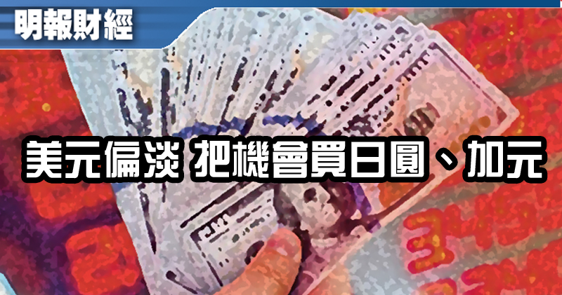 【有片:埋身擊】美元偏淡 把機會買日圓、加元