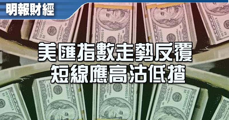 【有片:埋身擊】美匯指數走勢反覆 短線應高沽低揸
