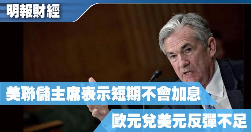 【有片:埋身擊】美聯儲主席:短期不會加息 歐元兌美元反彈不足
