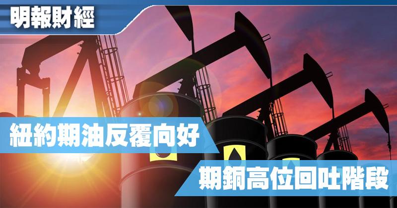 【有片:埋身擊】紐約期油反覆向好 期銅高位回吐階段